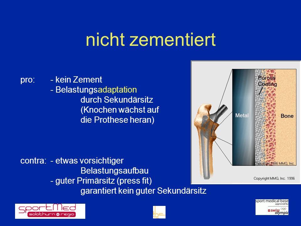 nicht zementiert pro:- kein Zement - Belastungsadaptation durch Sekundärsitz (Knochen wächst auf die Prothese heran) contra: - etwas vorsichtiger Bela