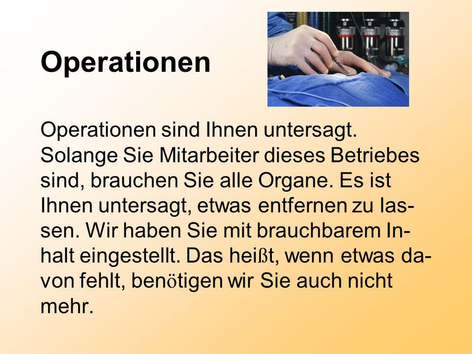 Operationen Operationen sind Ihnen untersagt. Solange Sie Mitarbeiter dieses Betriebes sind, brauchen Sie alle Organe. Es ist Ihnen untersagt, etwas e