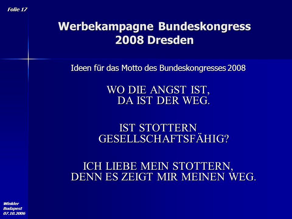 Winkler Budapest 07.10.2006 Folie 17 Werbekampagne Bundeskongress 2008 Dresden Ideen für das Motto des Bundeskongresses 2008 WO DIE ANGST IST, DA IST DER WEG.