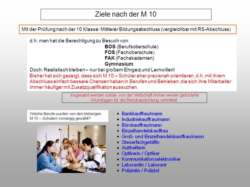 Ziele nach der M 10 Mit der Prüfung nach der 10 Klasse: Mittlerer Bildungsabschluss (vergleichbar mit RS-Abschluss) d.h. man hat die Berechtigung zu B