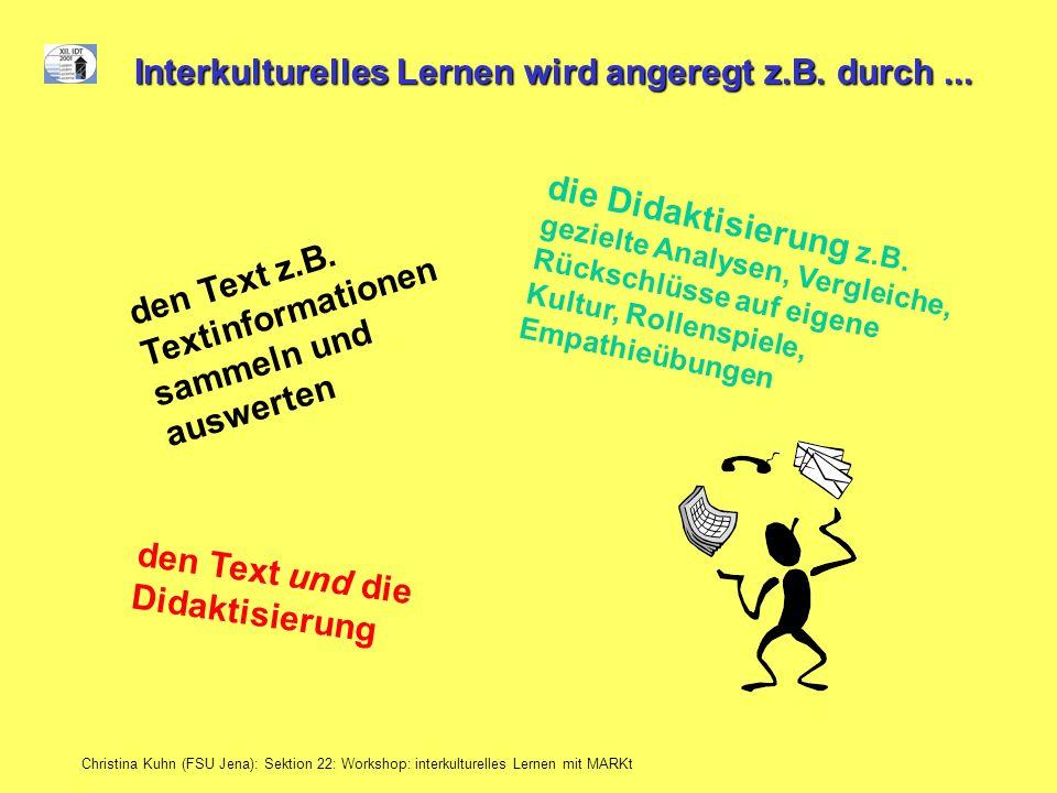 Christina Kuhn (FSU Jena): Sektion 22: Workshop: interkulturelles Lernen mit MARKt Interkulturelles Lernen wird angeregt z.B. durch... den Text z.B. T