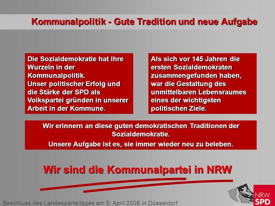 Beschluss des Landesparteitages am 5. April 2008 in Düsseldorf Die Sozialdemokratie hat ihre Wurzeln in der Kommunalpolitik. Unser politischer Erfolg