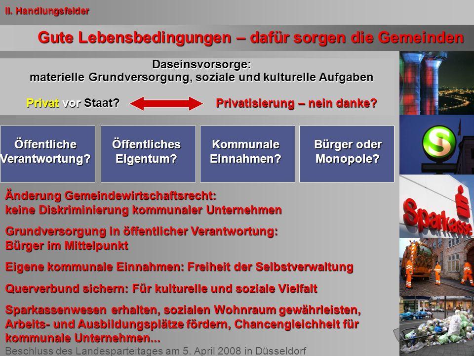 Beschluss des Landesparteitages am 5. April 2008 in Düsseldorf Gute Lebensbedingungen – dafür sorgen die Gemeinden II. Handlungsfelder Daseinsvorsorge