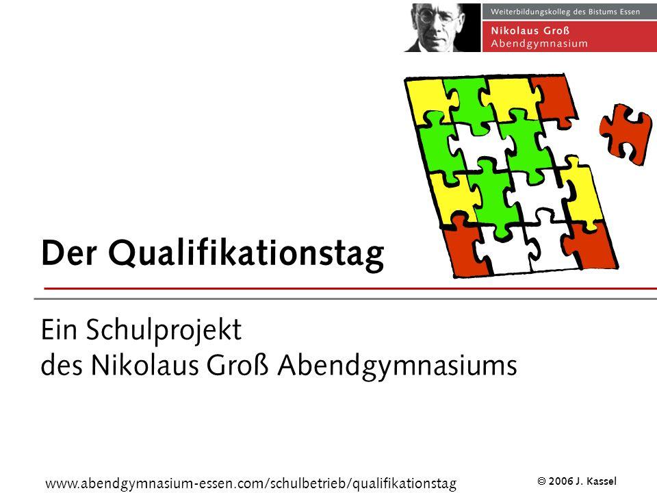 Nikolaus Groß Abendgymnasium 2006 J. Kassel Der Qualifikationstag Ein Schulprojekt des Nikolaus Groß Abendgymnasiums www.abendgymnasium-essen.com/schu