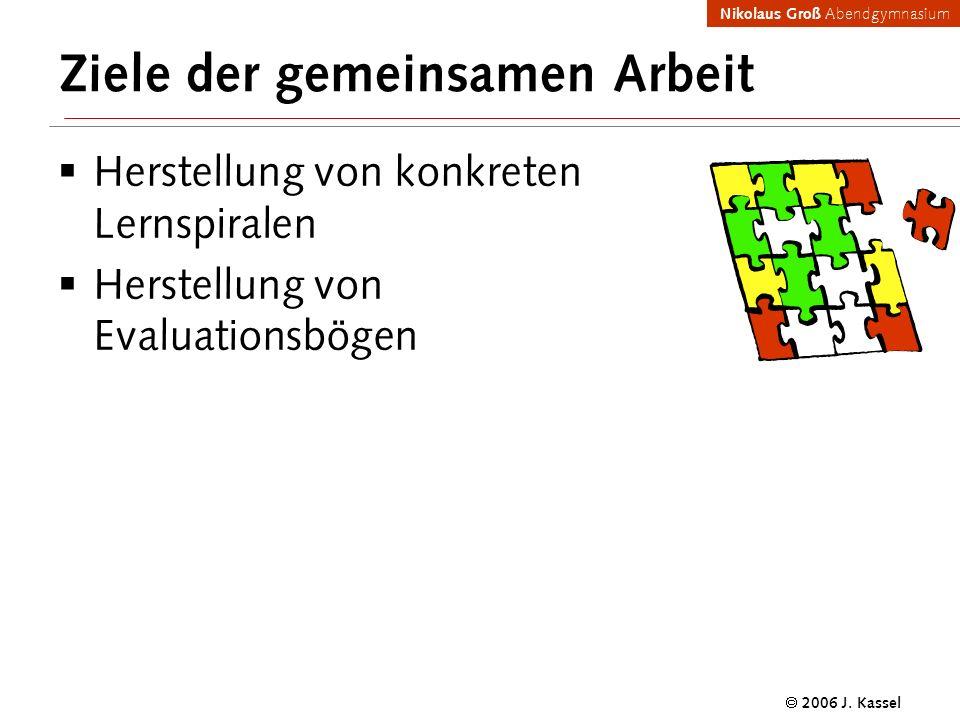 Nikolaus Groß Abendgymnasium 2006 J. Kassel Ziele der gemeinsamen Arbeit Herstellung von konkreten Lernspiralen Herstellung von Evaluationsbögen