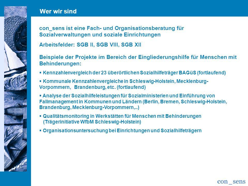 Wer wir sind con_sens ist eine Fach- und Organisationsberatung für Sozialverwaltungen und soziale Einrichtungen Arbeitsfelder: SGB II, SGB VIII, SGB XII Beispiele der Projekte im Bereich der Eingliederungshilfe für Menschen mit Behinderungen: Kennzahlenvergleich der 23 überörtlichen Sozialhilfeträger BAGüS (fortlaufend) Kommunale Kennzahlenvergleiche in Schleswig-Holstein, Mecklenburg- Vorpommern, Brandenburg, etc.