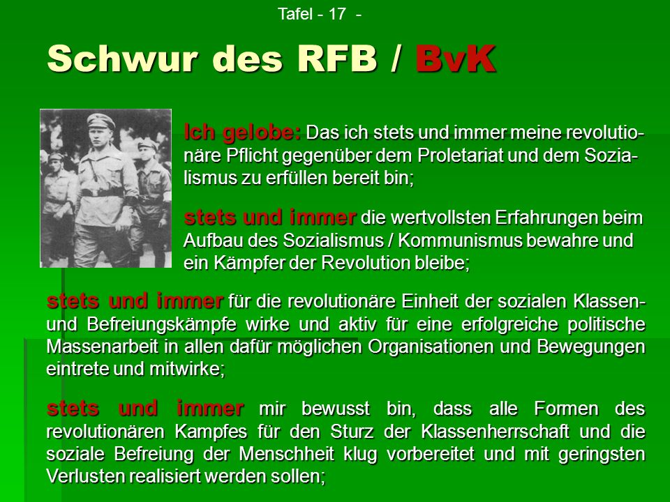 Schwur des RFB / BvK Ich gelobe: Das ich stets und immer meine revolutio- näre Pflicht gegenüber dem Proletariat und dem Sozia- lismus zu erfüllen ber