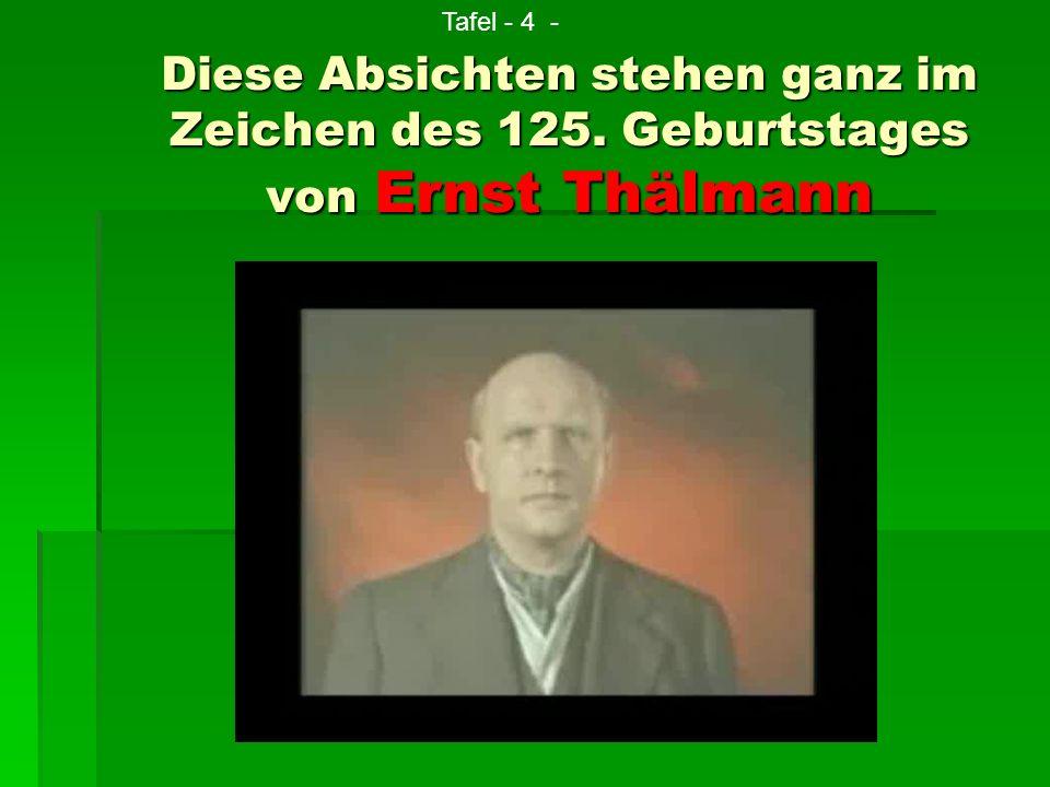 Diese Absichten stehen ganz im Zeichen des 125. Geburtstages von Ernst Thälmann Tafel - 4 -