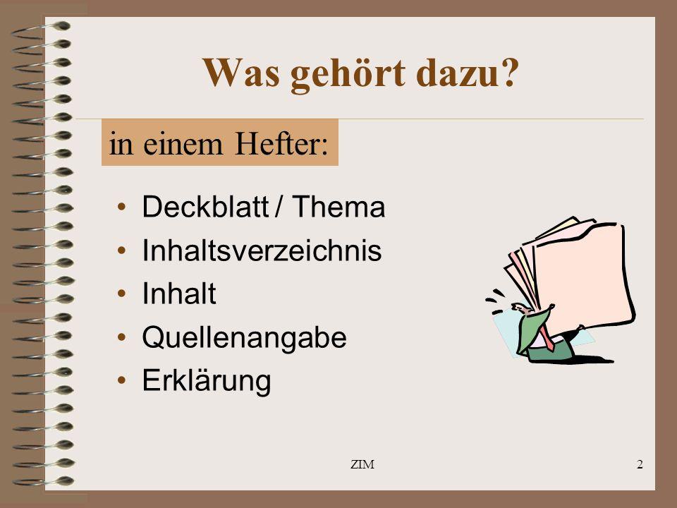 ZIM2 Was gehört dazu? Deckblatt / Thema Inhaltsverzeichnis Inhalt Quellenangabe Erklärung in einem Hefter: