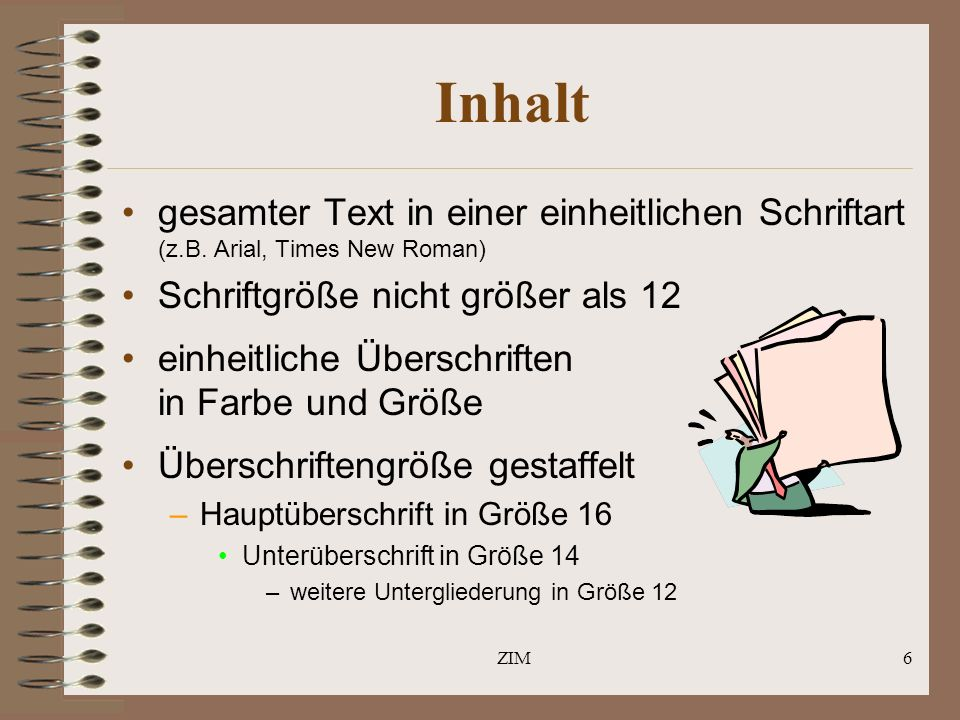 ZIM6 Inhalt gesamter Text in einer einheitlichen Schriftart (z.B. Arial, Times New Roman) Schriftgröße nicht größer als 12 einheitliche Überschriften