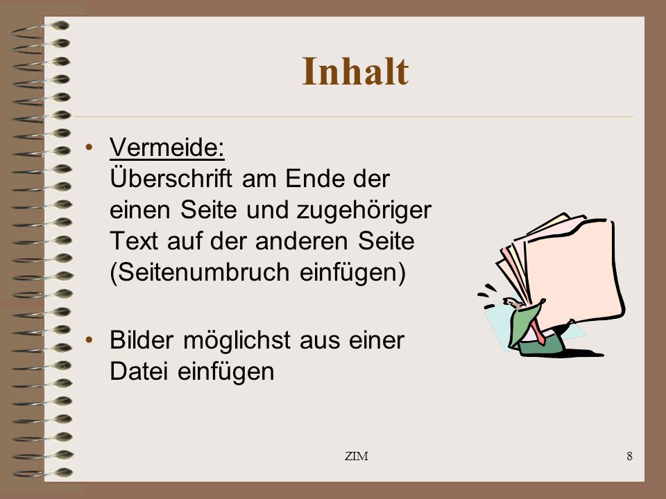 ZIM8 Inhalt Vermeide: Überschrift am Ende der einen Seite und zugehöriger Text auf der anderen Seite (Seitenumbruch einfügen) Bilder möglichst aus einer Datei einfügen