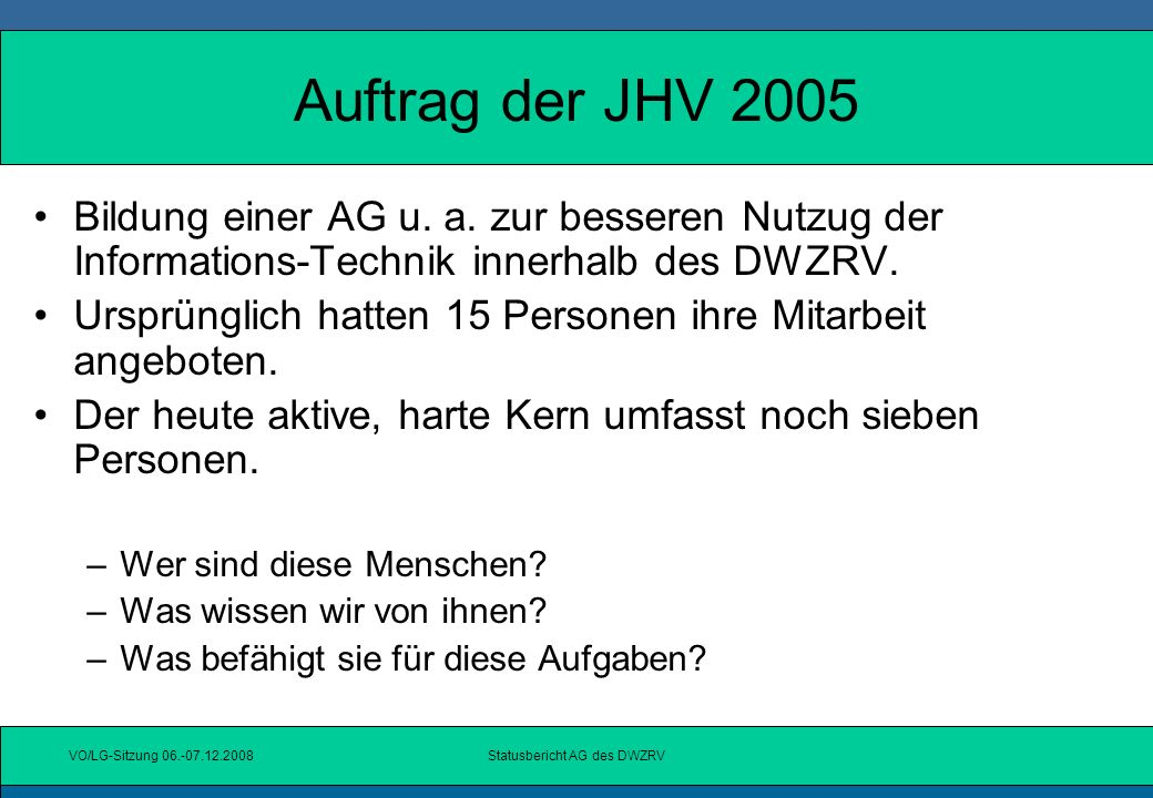 VO/LG-Sitzung 06.-07.12.2008Statusbericht AG des DWZRV Qualifikation und Einsatz der AG- Mitglieder IT - Kenntnisse mit Bezug zur Praxis Kenntnisse des DWZRV Großes Engagement für den Verband auch neben der Arbeit der AG