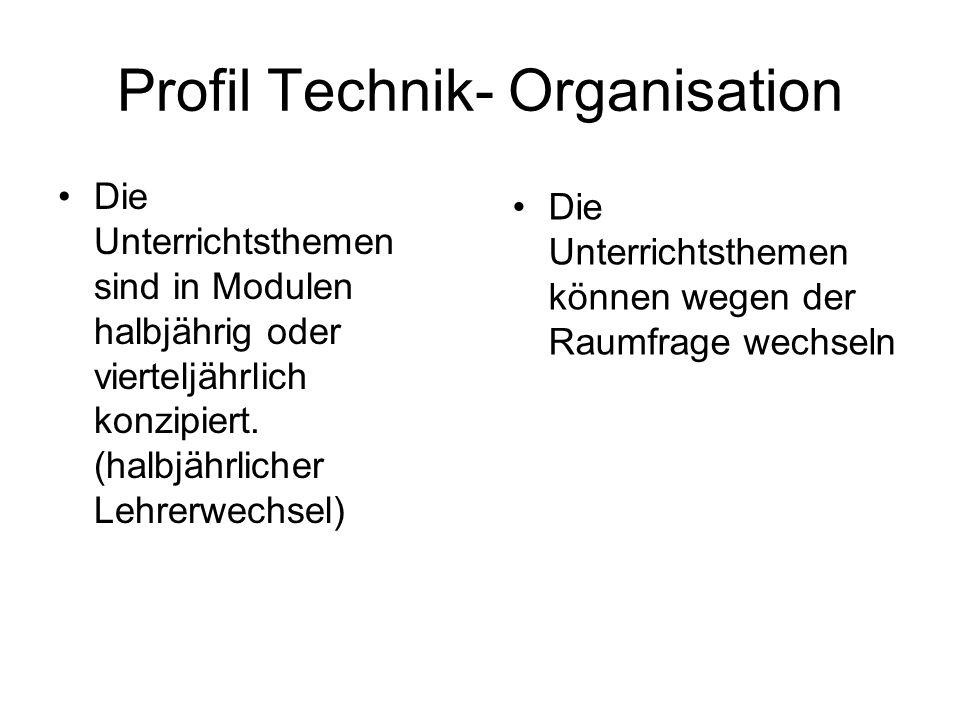 Profil Technik- Organisation Die Unterrichtsthemen sind in Modulen halbjährig oder vierteljährlich konzipiert. (halbjährlicher Lehrerwechsel) Die Unte