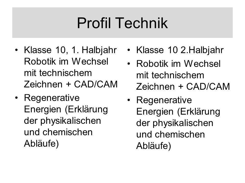 Profil Technik Klasse 10, 1. Halbjahr Robotik im Wechsel mit technischem Zeichnen + CAD/CAM Regenerative Energien (Erklärung der physikalischen und ch