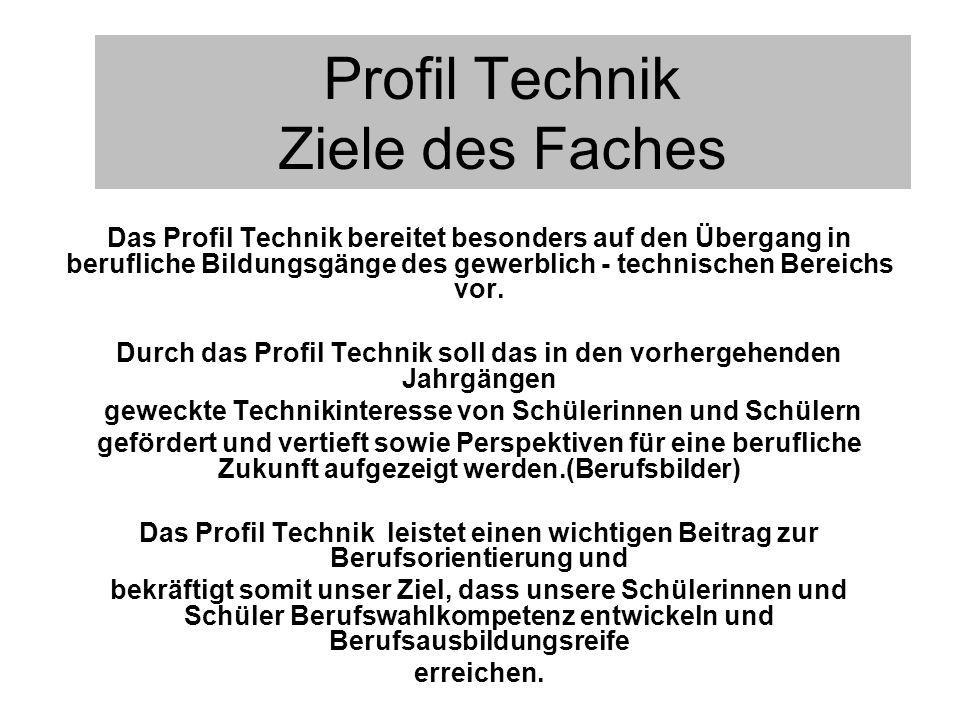 Profil Technik Ziele des Faches Das Profil Technik bereitet besonders auf den Übergang in berufliche Bildungsgänge des gewerblich - technischen Bereic