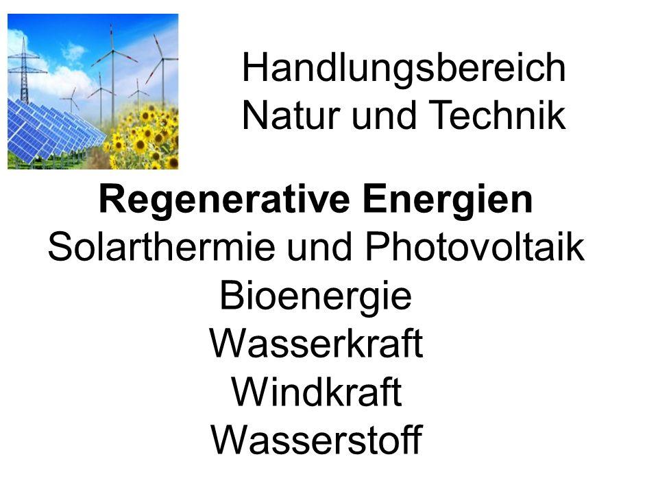 Handlungsbereich Natur und Technik Regenerative Energien Solarthermie und Photovoltaik Bioenergie Wasserkraft Windkraft Wasserstoff