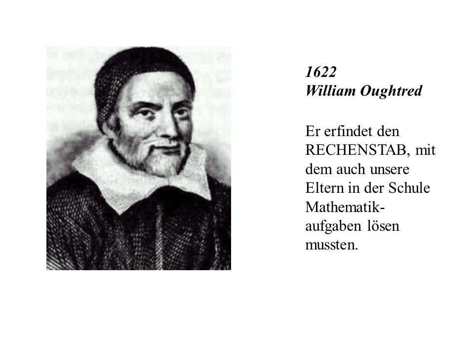 1622 William Oughtred Er erfindet den RECHENSTAB, mit dem auch unsere Eltern in der Schule Mathematik- aufgaben lösen mussten.