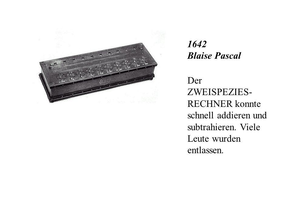 1642 Blaise Pascal Der ZWEISPEZIES- RECHNER konnte schnell addieren und subtrahieren.