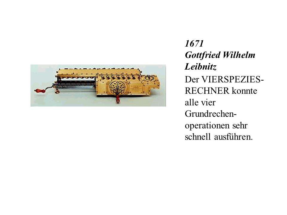 1671 Gottfried Wilhelm Leibnitz Der VIERSPEZIES- RECHNER konnte alle vier Grundrechen- operationen sehr schnell ausführen.