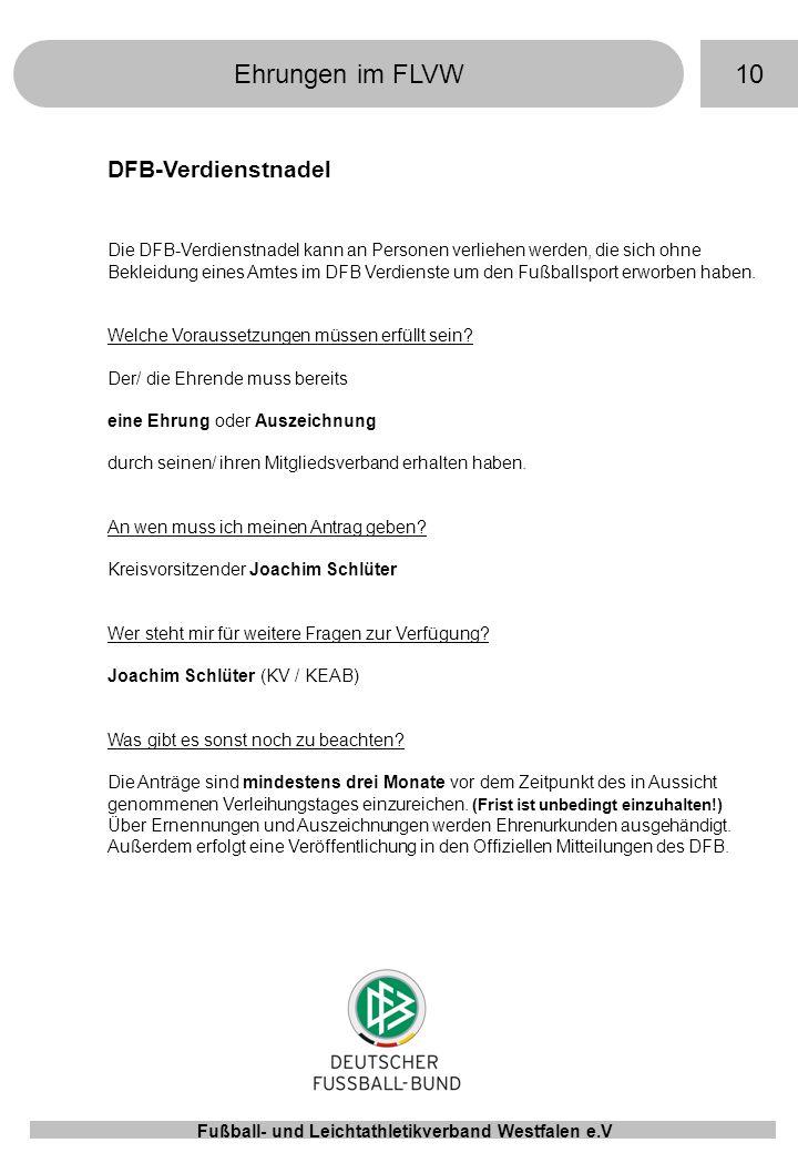 10Ehrungen im FLVW Fußball- und Leichtathletikverband Westfalen e.V DFB-Verdienstnadel Die DFB-Verdienstnadel kann an Personen verliehen werden, die sich ohne Bekleidung eines Amtes im DFB Verdienste um den Fußballsport erworben haben.