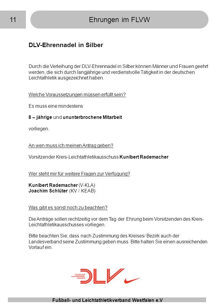 11Ehrungen im FLVW Fußball- und Leichtathletikverband Westfalen e.V DLV-Ehrennadel in Silber Durch die Verleihung der DLV-Ehrennadel in Silber können Männer und Frauen geehrt werden, die sich durch langjährige und verdienstvolle Tätigkeit in der deutschen Leichtathletik ausgezeichnet haben.