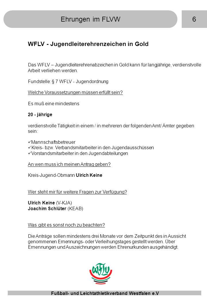 6Ehrungen im FLVW Fußball- und Leichtathletikverband Westfalen e.V WFLV - Jugendleiterehrenzeichen in Gold Das WFLV – Jugendleiterehrenabzeichen in Gold kann für langjährige, verdienstvolle Arbeit verliehen werden.