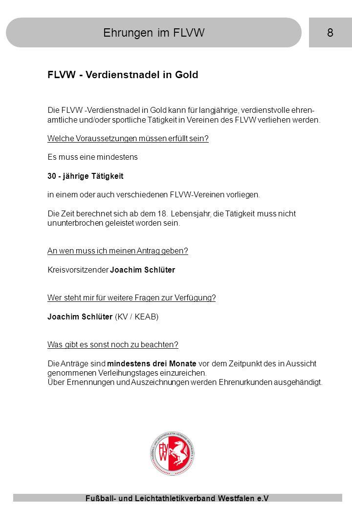 8Ehrungen im FLVW Fußball- und Leichtathletikverband Westfalen e.V FLVW - Verdienstnadel in Gold Die FLVW -Verdienstnadel in Gold kann für langjährige, verdienstvolle ehren- amtliche und/oder sportliche Tätigkeit in Vereinen des FLVW verliehen werden.