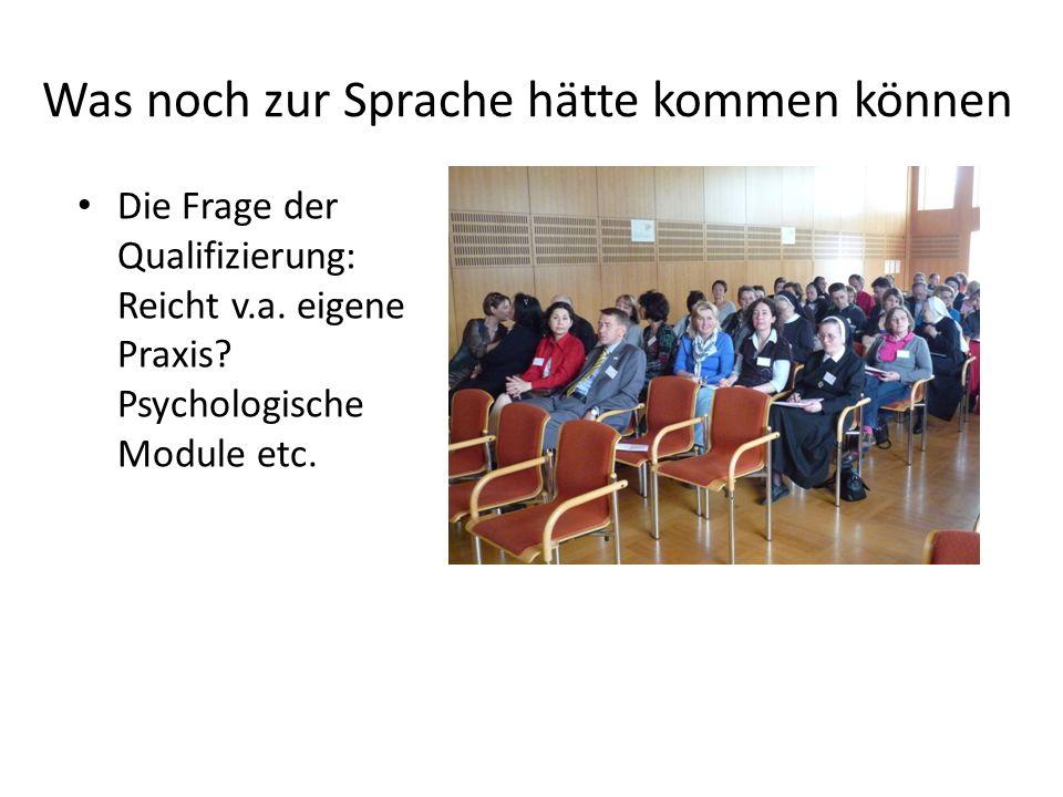 Was noch zur Sprache hätte kommen können Die Frage der Qualifizierung: Reicht v.a. eigene Praxis? Psychologische Module etc.