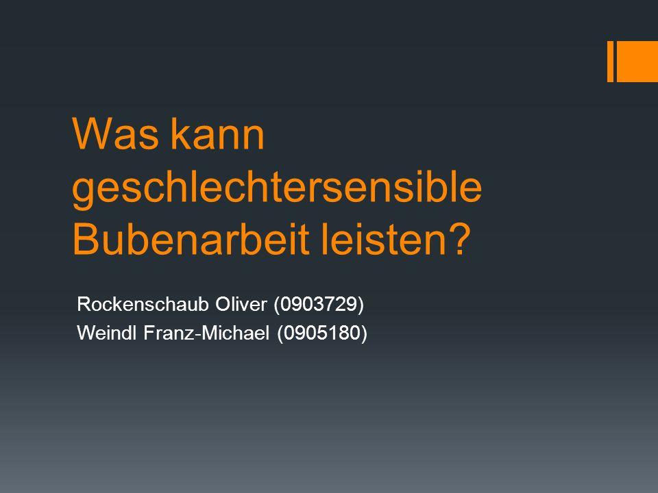 Was kann geschlechtersensible Bubenarbeit leisten? Rockenschaub Oliver (0903729) Weindl Franz-Michael (0905180)