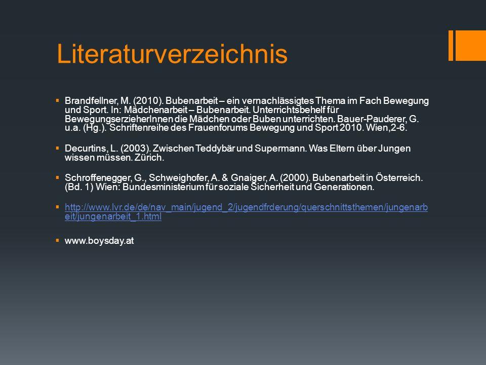 Literaturverzeichnis Brandfellner, M. (2010). Bubenarbeit – ein vernachlässigtes Thema im Fach Bewegung und Sport. In: Mädchenarbeit – Bubenarbeit. Un