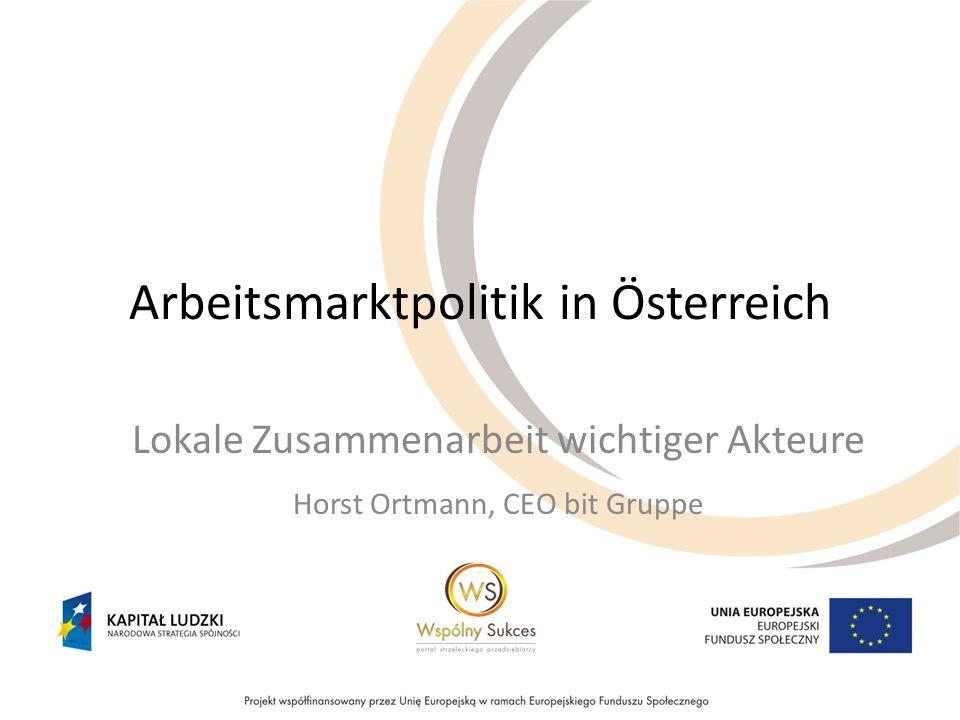 Arbeitsmarktpolitik in Österreich Lokale Zusammenarbeit wichtiger Akteure Horst Ortmann, CEO bit Gruppe