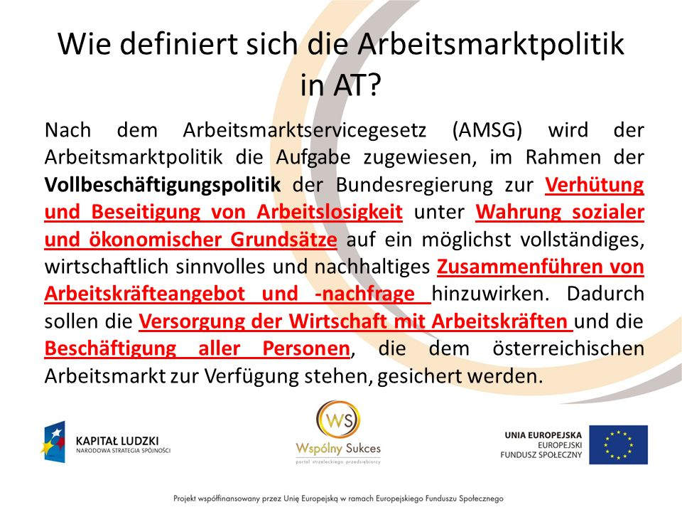 Wie definiert sich die Arbeitsmarktpolitik in AT? Nach dem Arbeitsmarktservicegesetz (AMSG) wird der Arbeitsmarktpolitik die Aufgabe zugewiesen, im Ra