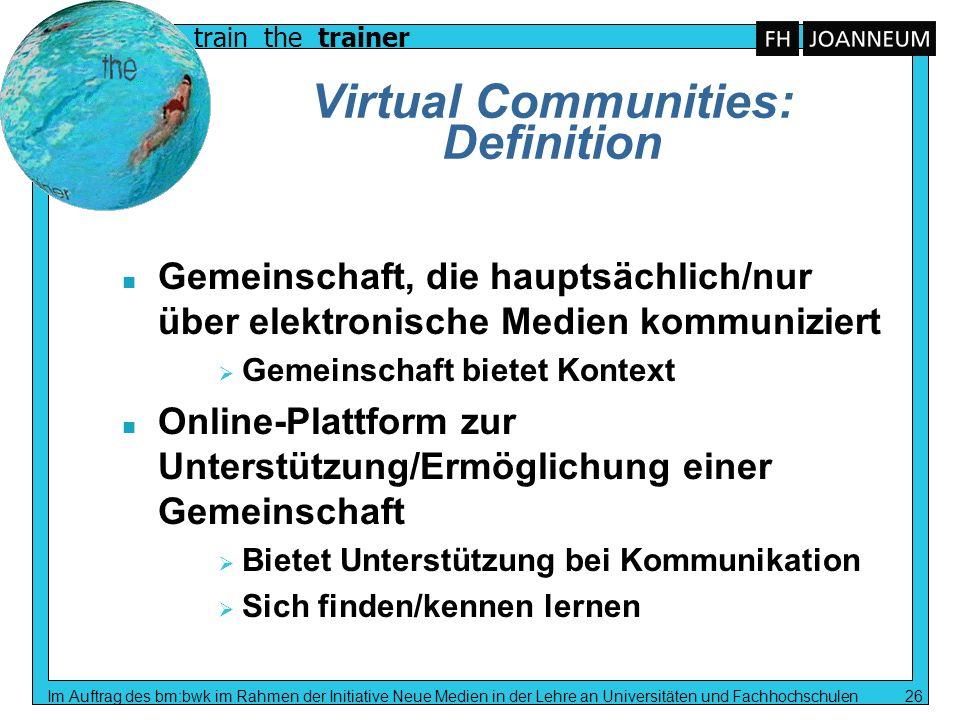 train the trainer Im Auftrag des bm:bwk im Rahmen der Initiative Neue Medien in der Lehre an Universitäten und Fachhochschulen 26 Virtual Communities: