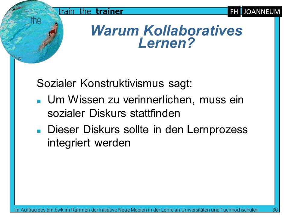 train the trainer Im Auftrag des bm:bwk im Rahmen der Initiative Neue Medien in der Lehre an Universitäten und Fachhochschulen 36 Warum Kollaboratives