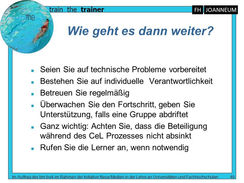 train the trainer Im Auftrag des bm:bwk im Rahmen der Initiative Neue Medien in der Lehre an Universitäten und Fachhochschulen 49 Wie geht es dann wei