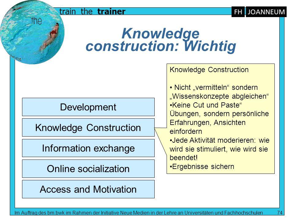 train the trainer Im Auftrag des bm:bwk im Rahmen der Initiative Neue Medien in der Lehre an Universitäten und Fachhochschulen 74 Knowledge constructi