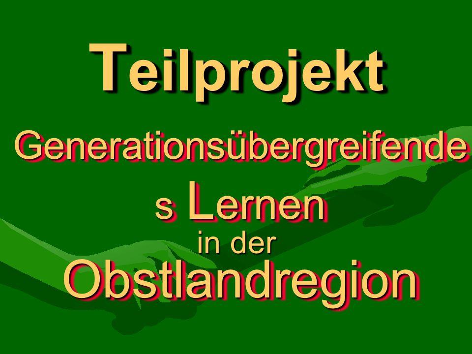 T eilprojekt Generationsübergreifende s L ernen Generationsübergreifende s L ernen in der ObstlandregionObstlandregion