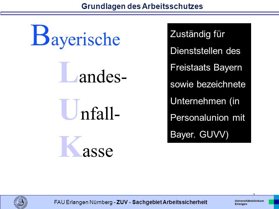 Grundlagen des Arbeitsschutzes 3 FAU Erlangen Nürnberg - ZUV - Sachgebiet Arbeitssicherheit B ayerische L andes- U nfall- K asse Zuständig für Dienststellen des Freistaats Bayern sowie bezeichnete Unternehmen (in Personalunion mit Bayer.