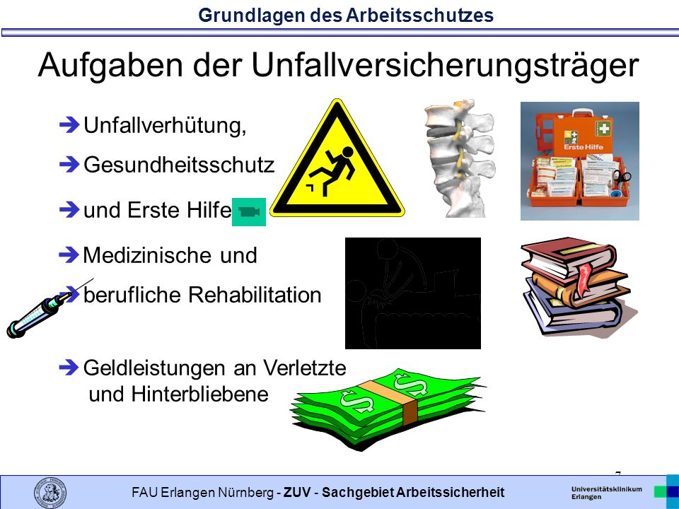 Grundlagen des Arbeitsschutzes 7 FAU Erlangen Nürnberg - ZUV - Sachgebiet Arbeitssicherheit Aufgaben der Unfallversicherungsträger Unfallverhütung, und Erste Hilfe berufliche Rehabilitation Medizinische und Gesundheitsschutz Geldleistungen an Verletzte und Hinterbliebene