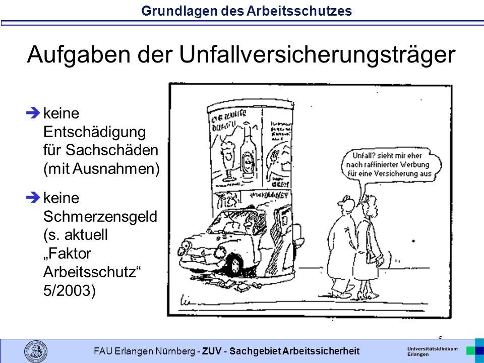 Grundlagen des Arbeitsschutzes 8 FAU Erlangen Nürnberg - ZUV - Sachgebiet Arbeitssicherheit Aufgaben der Unfallversicherungsträger keine Entschädigung für Sachschäden (mit Ausnahmen) keine Schmerzensgeld (s.