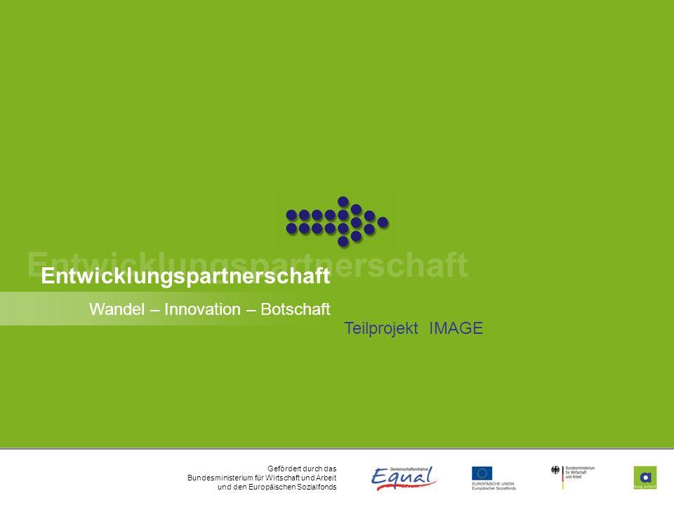 Gefördert durch das Bundesministerium für Wirtschaft und Arbeit und den Europäischen Sozialfonds Wandel – Innovation – Botschaft Teilprojekt IMAGE 1 E