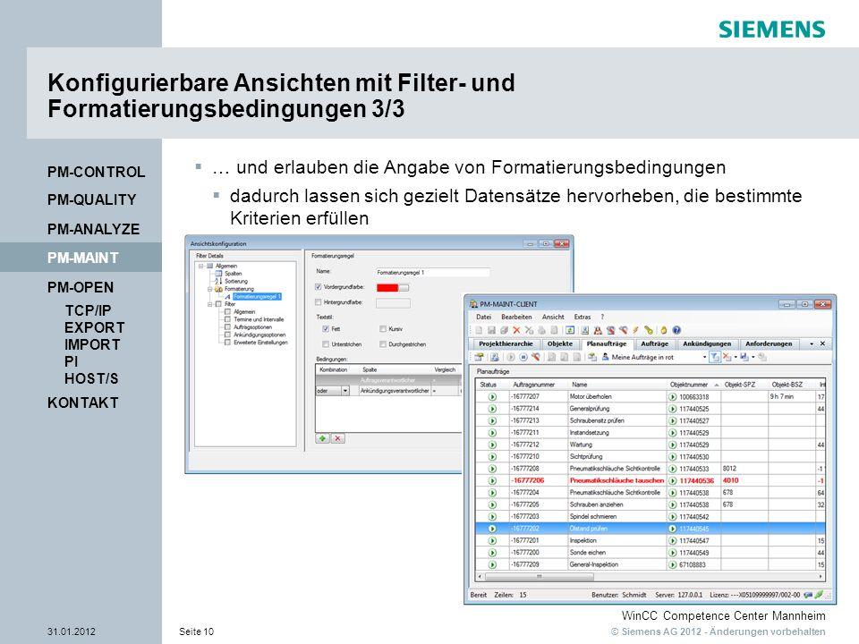© Siemens AG 2012 - Änderungen vorbehalten WinCC Competence Center Mannheim 31.01.2012Seite 10 KONTAKT PM-OPEN TCP/IP EXPORT IMPORT PI HOST/S PM-QUALITY PM-MAINT PM-CONTROL PM-ANALYZE Konfigurierbare Ansichten mit Filter- und Formatierungsbedingungen 3/3 … und erlauben die Angabe von Formatierungsbedingungen dadurch lassen sich gezielt Datensätze hervorheben, die bestimmte Kriterien erfüllen