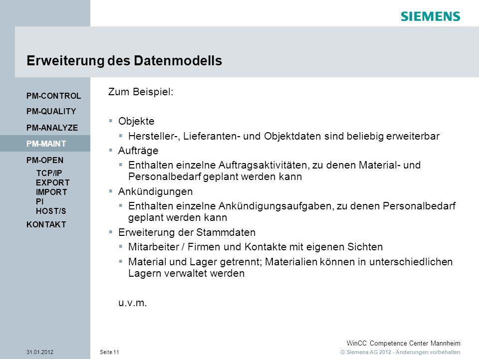 © Siemens AG 2012 - Änderungen vorbehalten WinCC Competence Center Mannheim 31.01.2012Seite 11 KONTAKT PM-OPEN TCP/IP EXPORT IMPORT PI HOST/S PM-QUALITY PM-MAINT PM-CONTROL PM-ANALYZE Erweiterung des Datenmodells Zum Beispiel: Objekte Hersteller-, Lieferanten- und Objektdaten sind beliebig erweiterbar Aufträge Enthalten einzelne Auftragsaktivitäten, zu denen Material- und Personalbedarf geplant werden kann Ankündigungen Enthalten einzelne Ankündigungsaufgaben, zu denen Personalbedarf geplant werden kann Erweiterung der Stammdaten Mitarbeiter / Firmen und Kontakte mit eigenen Sichten Material und Lager getrennt; Materialien können in unterschiedlichen Lagern verwaltet werden u.v.m.