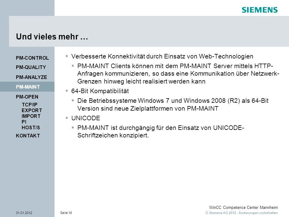 © Siemens AG 2012 - Änderungen vorbehalten WinCC Competence Center Mannheim 31.01.2012Seite 16 KONTAKT PM-OPEN TCP/IP EXPORT IMPORT PI HOST/S PM-QUALITY PM-MAINT PM-CONTROL PM-ANALYZE Und vieles mehr … Verbesserte Konnektivität durch Einsatz von Web-Technologien PM-MAINT Clients können mit dem PM-MAINT Server mittels HTTP- Anfragen kommunizieren, so dass eine Kommunikation über Netzwerk- Grenzen hinweg leicht realisiert werden kann 64-Bit Kompatibilität Die Betriebssysteme Windows 7 und Windows 2008 (R2) als 64-Bit Version sind neue Zielplattformen von PM-MAINT UNICODE PM-MAINT ist durchgängig für den Einsatz von UNICODE- Schriftzeichen konzipiert.