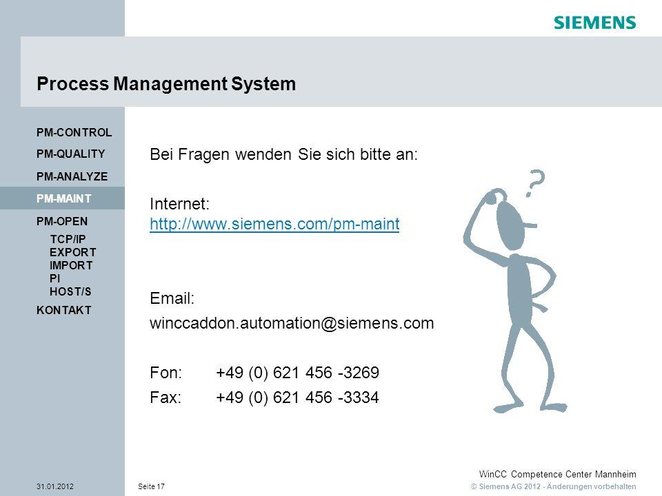 © Siemens AG 2012 - Änderungen vorbehalten WinCC Competence Center Mannheim 31.01.2012Seite 17 KONTAKT PM-OPEN TCP/IP EXPORT IMPORT PI HOST/S PM-QUALITY PM-MAINT PM-CONTROL PM-ANALYZE Process Management System Bei Fragen wenden Sie sich bitte an: Internet: http://www.siemens.com/ pm-maint http://www.siemens.com/ pm-maint Email: winccaddon.automation@siemens.com Fon:+49 (0) 621 456 -3269 Fax:+49 (0) 621 456 -3334