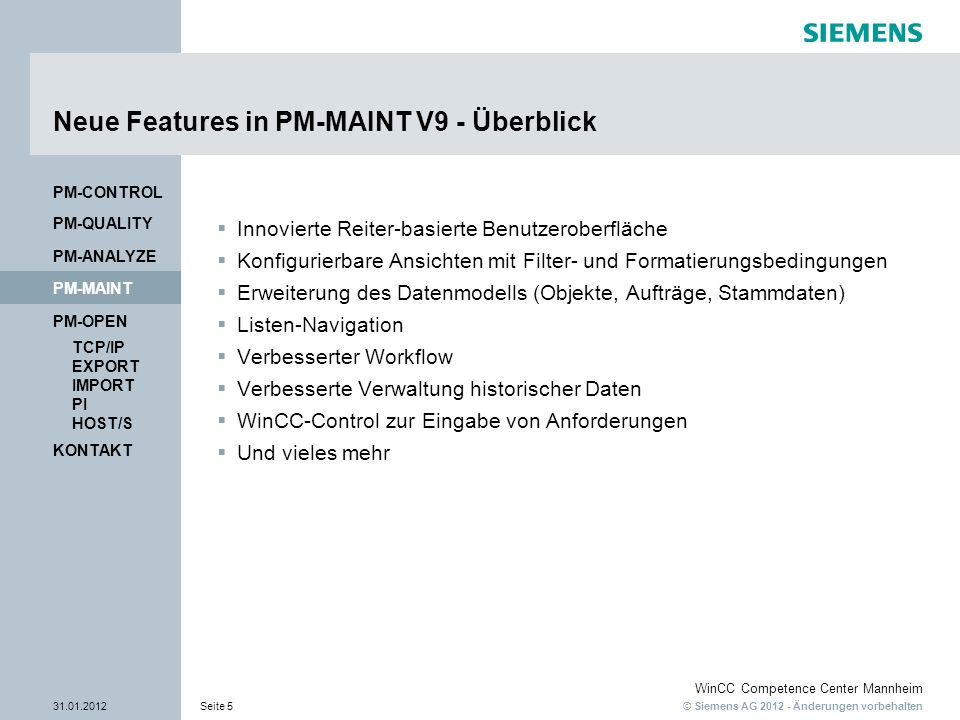 © Siemens AG 2012 - Änderungen vorbehalten WinCC Competence Center Mannheim 31.01.2012Seite 5 KONTAKT PM-OPEN TCP/IP EXPORT IMPORT PI HOST/S PM-QUALITY PM-MAINT PM-CONTROL PM-ANALYZE Neue Features in PM-MAINT V9 - Überblick Innovierte Reiter-basierte Benutzeroberfläche Konfigurierbare Ansichten mit Filter- und Formatierungsbedingungen Erweiterung des Datenmodells (Objekte, Aufträge, Stammdaten) Listen-Navigation Verbesserter Workflow Verbesserte Verwaltung historischer Daten WinCC-Control zur Eingabe von Anforderungen Und vieles mehr