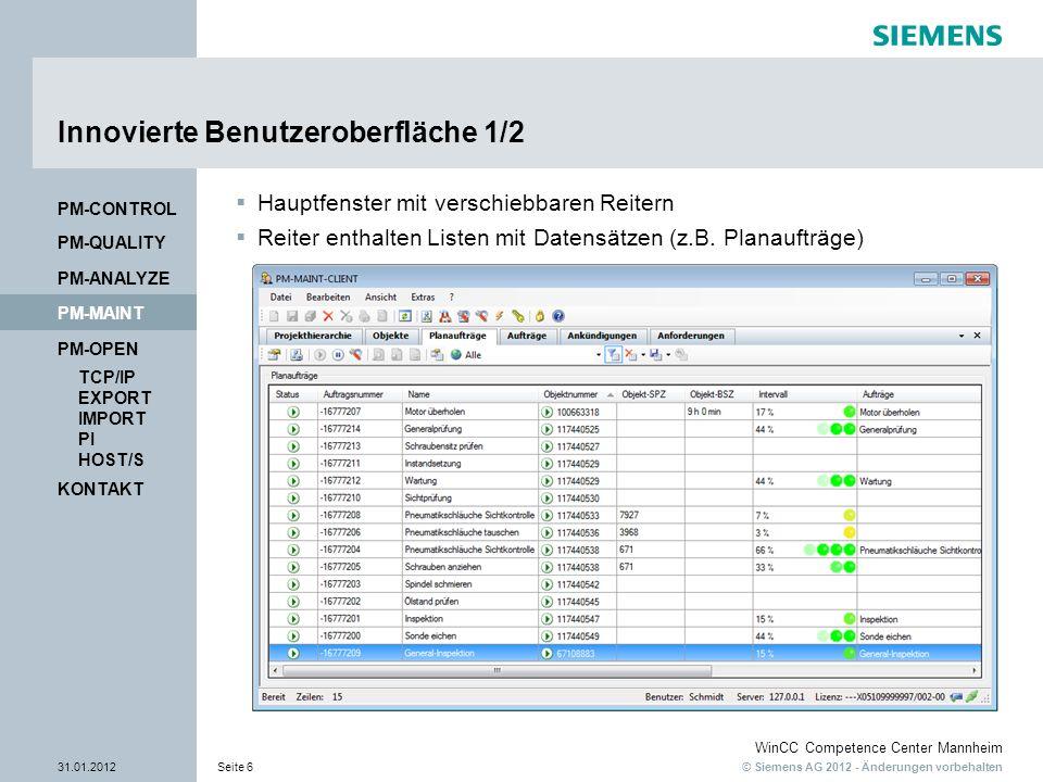 © Siemens AG 2012 - Änderungen vorbehalten WinCC Competence Center Mannheim 31.01.2012Seite 6 KONTAKT PM-OPEN TCP/IP EXPORT IMPORT PI HOST/S PM-QUALITY PM-MAINT PM-CONTROL PM-ANALYZE Innovierte Benutzeroberfläche 1/2 Hauptfenster mit verschiebbaren Reitern Reiter enthalten Listen mit Datensätzen (z.B.