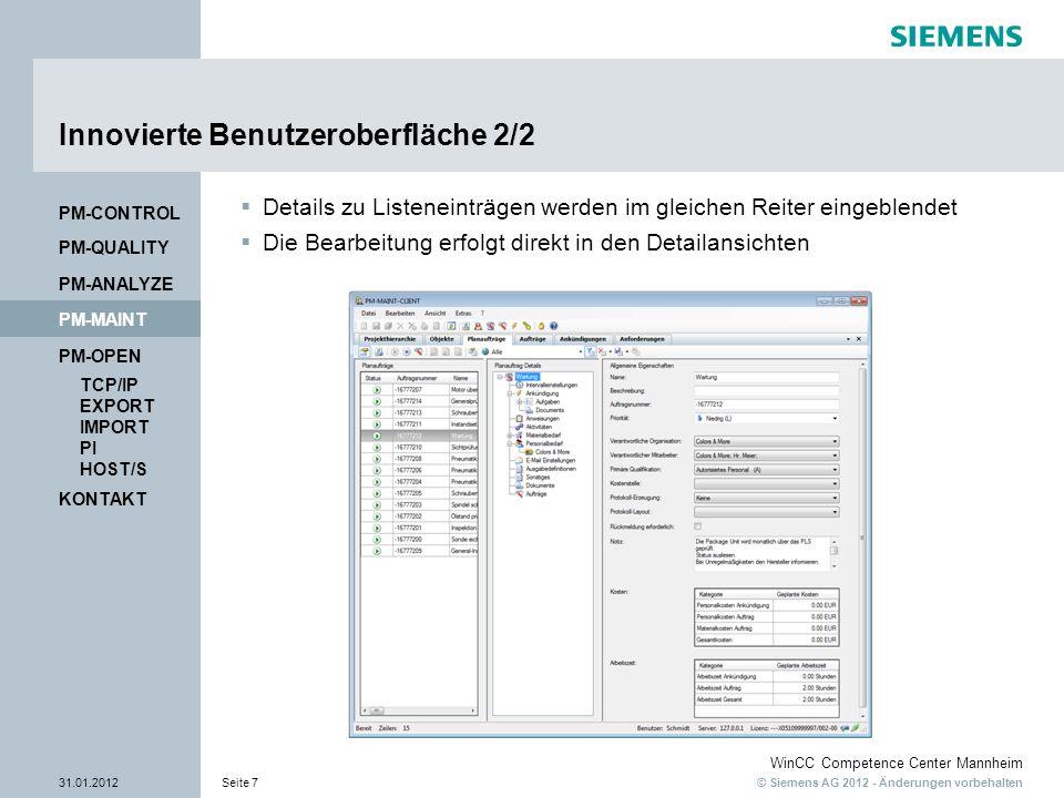 © Siemens AG 2012 - Änderungen vorbehalten WinCC Competence Center Mannheim 31.01.2012Seite 7 KONTAKT PM-OPEN TCP/IP EXPORT IMPORT PI HOST/S PM-QUALITY PM-MAINT PM-CONTROL PM-ANALYZE Innovierte Benutzeroberfläche 2/2 Details zu Listeneinträgen werden im gleichen Reiter eingeblendet Die Bearbeitung erfolgt direkt in den Detailansichten
