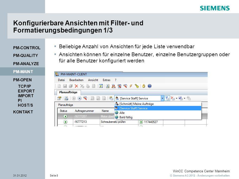 © Siemens AG 2012 - Änderungen vorbehalten WinCC Competence Center Mannheim 31.01.2012Seite 8 KONTAKT PM-OPEN TCP/IP EXPORT IMPORT PI HOST/S PM-QUALITY PM-MAINT PM-CONTROL PM-ANALYZE Konfigurierbare Ansichten mit Filter- und Formatierungsbedingungen 1/3 Beliebige Anzahl von Ansichten für jede Liste verwendbar Ansichten können für einzelne Benutzer, einzelne Benutzergruppen oder für alle Benutzer konfiguriert werden