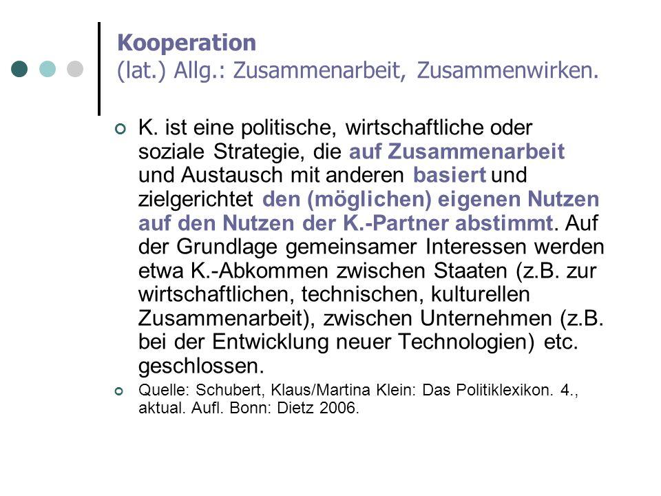 Kooperation (lat.) Allg.: Zusammenarbeit, Zusammenwirken. K. ist eine politische, wirtschaftliche oder soziale Strategie, die auf Zusammenarbeit und A